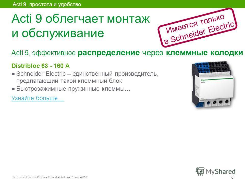 Schneider Electric 72 - Power – Final distribution - Russia -2010 Acti 9 облегчает монтаж и обслуживание Acti 9, эффективное распределение через клеммные колодки Acti 9, простота и удобство Distribloc 63 - 160 A Schneider Electric – единственный прои