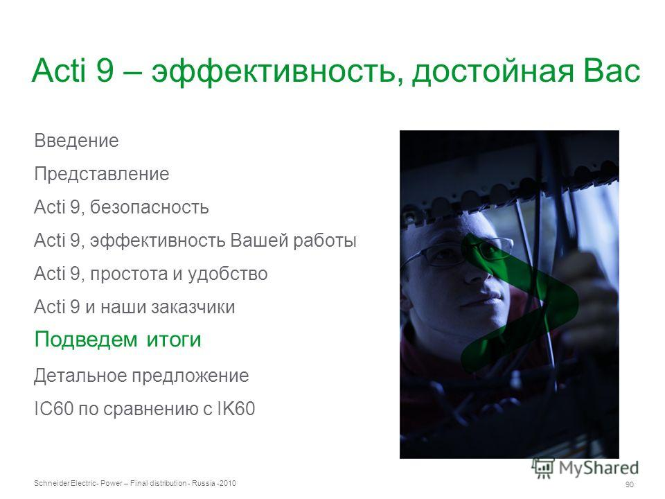 Schneider Electric 90 - Power – Final distribution - Russia -2010 Acti 9 – эффективность, достойная Вас Введение Представление Acti 9, безопасность Acti 9, эффективность Вашей работы Acti 9, простота и удобство Acti 9 и наши заказчики Подведем итоги