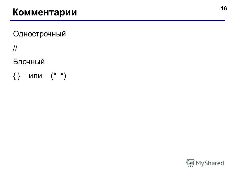 16 Комментарии Однострочный // Блочный { } или (* *)
