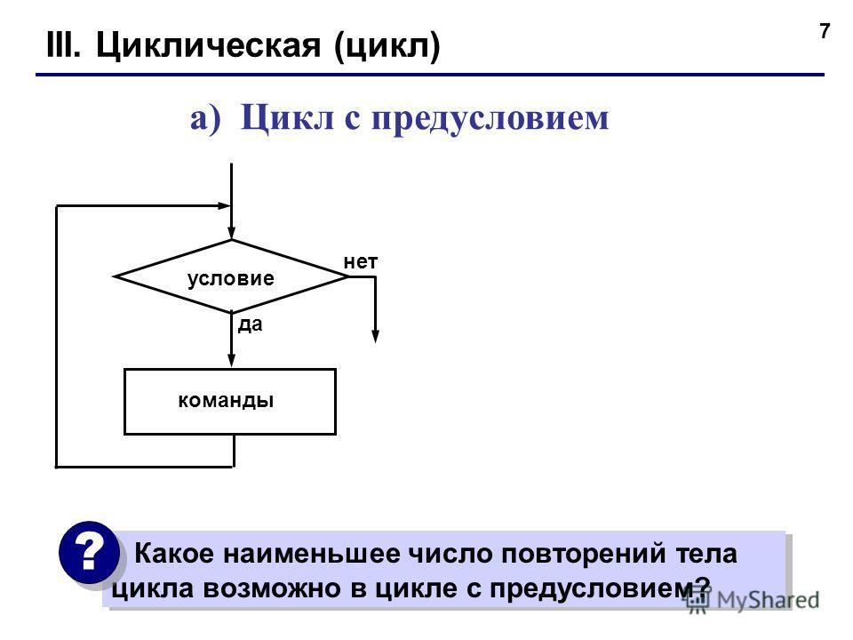 7 III. Циклическая (цикл) а) Цикл с предусловием команды условие да нет Какое наименьшее число повторений тела цикла возможно в цикле с предусловием? ? ?