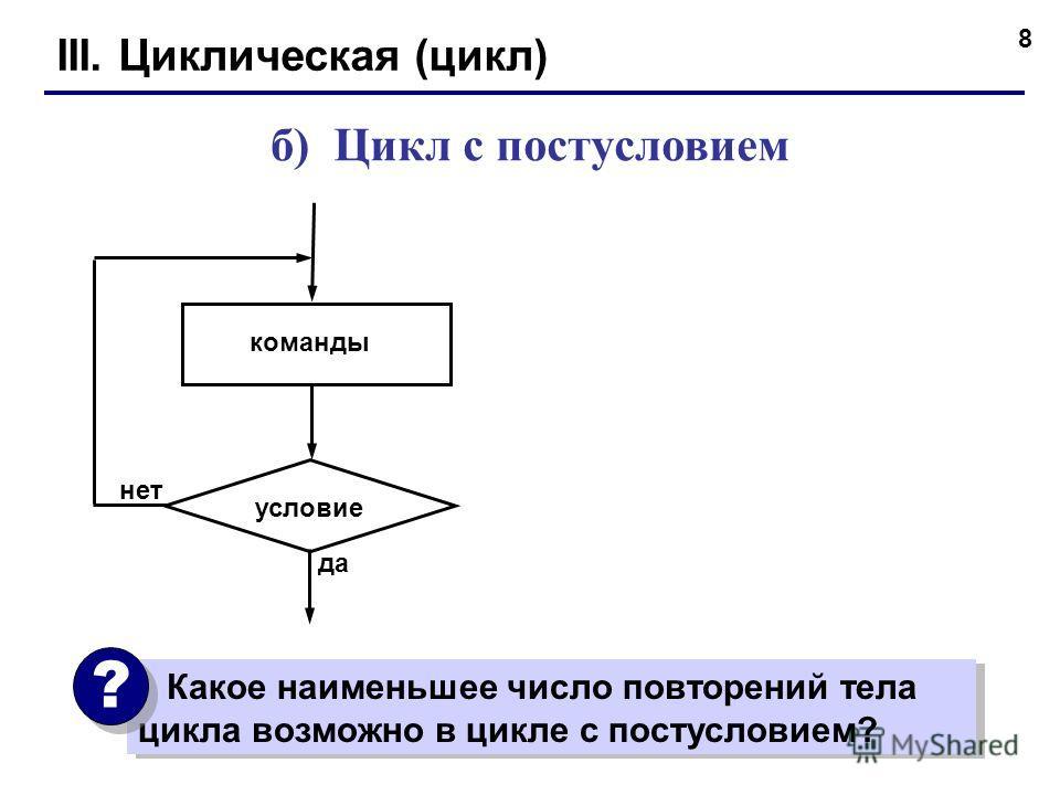 8 III. Циклическая (цикл) б) Цикл с постусловием команды условие да нет Какое наименьшее число повторений тела цикла возможно в цикле с постусловием? ? ?