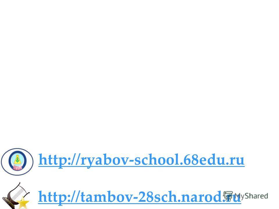 http://ryabov-school.68edu.ru http://tambov-28sch.narod.ru