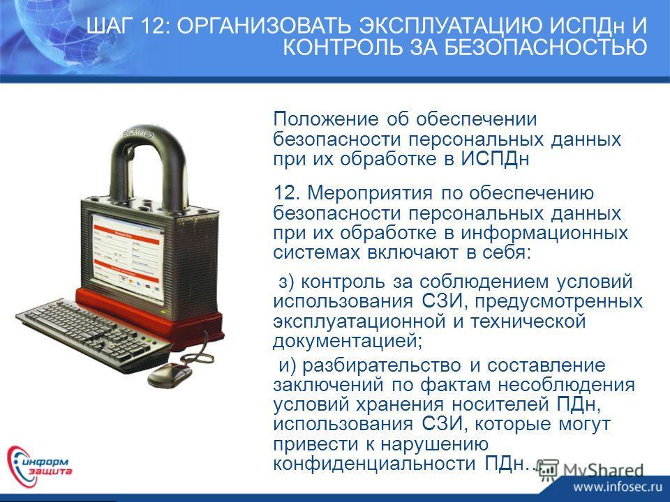 ШАГ 12: ОРГАНИЗОВАТЬ ЭКСПЛУАТАЦИЮ ИСПДн И КОНТРОЛЬ ЗА БЕЗОПАСНОСТЬЮ Положение об обеспечении безопасности персональных данных при их обработке в ИСПДн 12. Мероприятия по обеспечению безопасности персональных данных при их обработке в информационных с