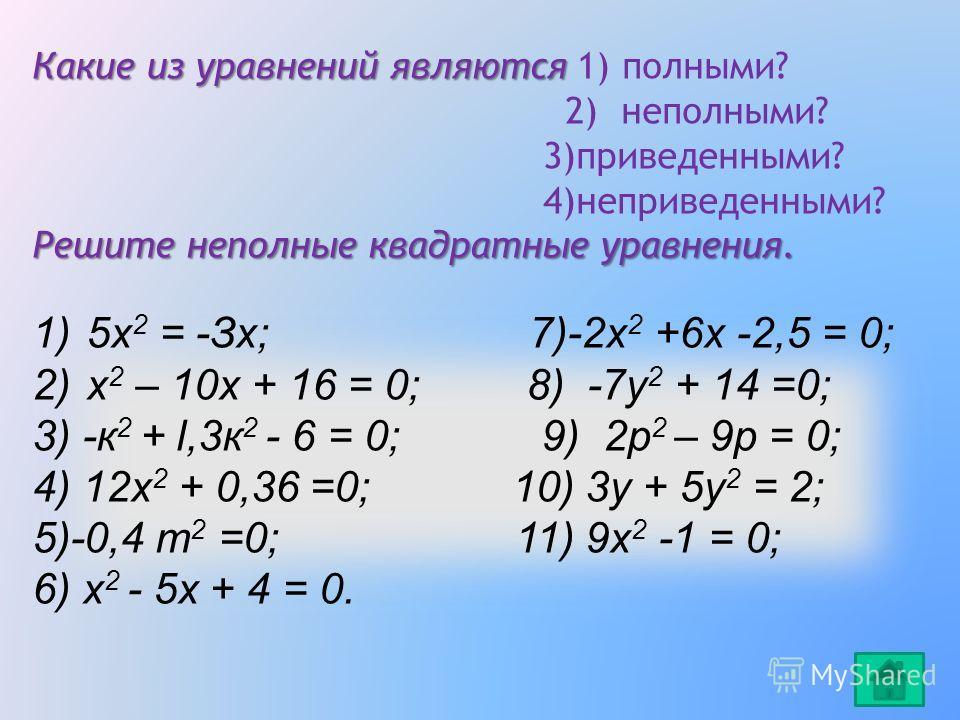 1)5х 2 = -Зх; 7)-2х 2 +6х -2,5 = 0; 2)х 2 – 10х + 16 = 0; 8) -7у 2 + 14 =0; 3) -к 2 + l,3к 2 - 6 = 0; 9) 2р 2 – 9р = 0; 4) 12х 2 + 0,36 =0; 10) 3y + 5y 2 = 2; 5)-0,4 т 2 =0; 11) 9х 2 -1 = 0; 6) x 2 - 5x + 4 = 0. Какие из уравнений являются Какие из у