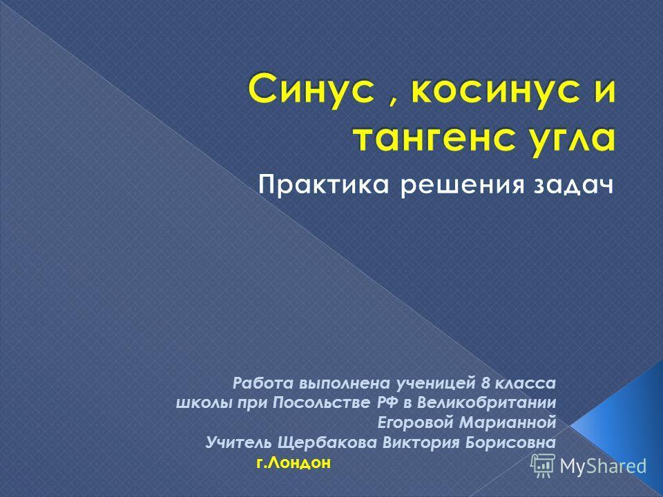 Работа выполнена ученицей 8 класса школы при Посольстве РФ в Великобритании Егоровой Марианной Учитель Щербакова Виктория Борисовна г.Лондон