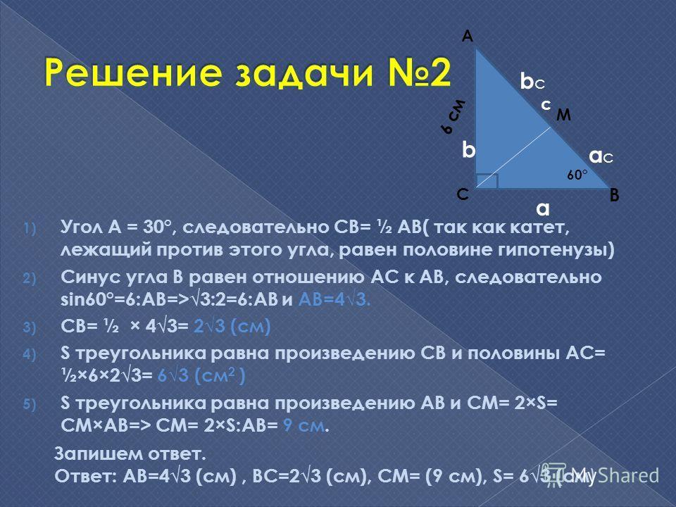 1) Угол А = 30°, следовательно СВ= ½ АВ( так как катет, лежащий против этого угла, равен половине гипотенузы) 2) Синус угла В равен отношению АС к АВ, следовательно sin60°=6:AB=>3:2=6:AB и АВ=43. 3) СВ= ½ × 43= 23 (см) 4) S треугольника равна произве