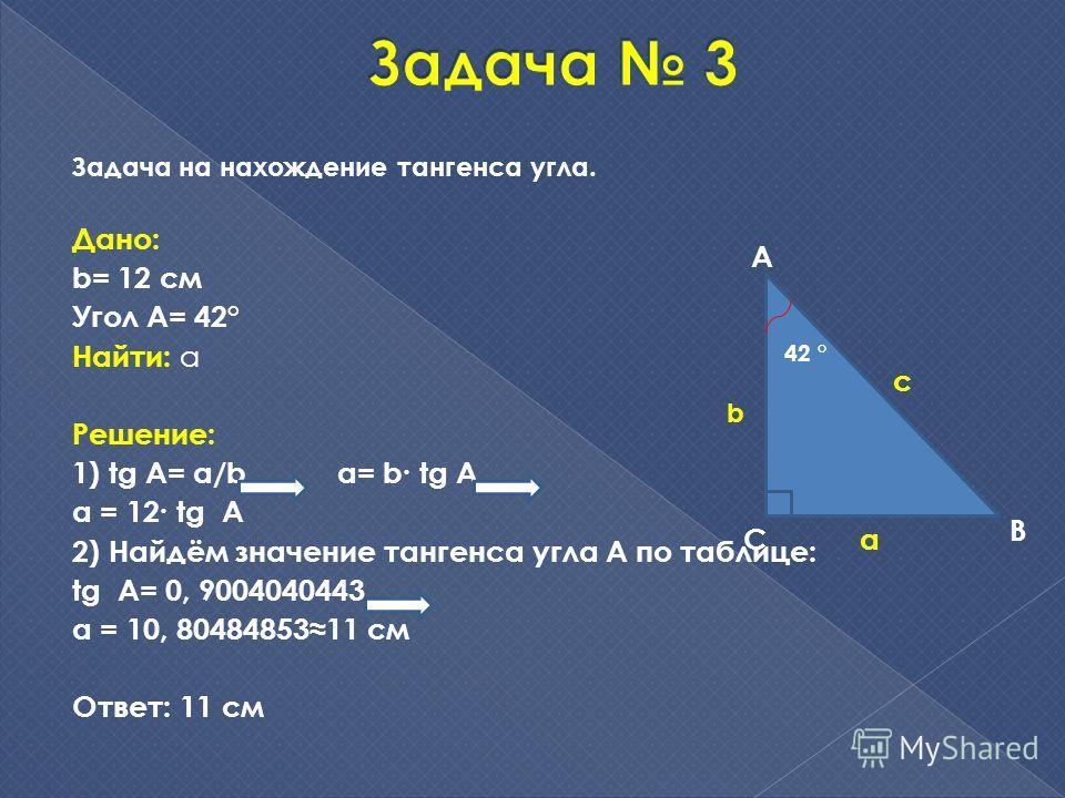 Задача на нахождение тангенса угла. Дано: b= 12 см Угол A= 42° Найти: a Решение: 1) tg А= a/b a= b tg A a = 12 tg A 2) Найдём значение тангенса угла А по таблице: tg A= 0, 9004040443 a = 10, 8048485311 см Ответ: 11 см А С В 42 ° с b a