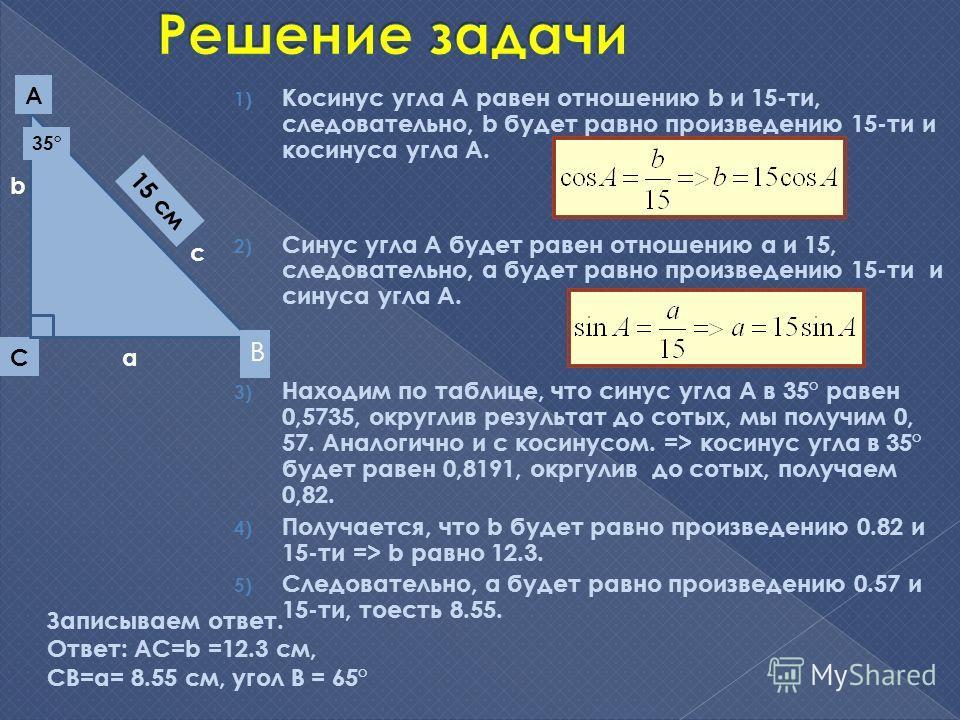 1) Косинус угла А равен отношению b и 15-ти, следовательно, b будет равно произведению 15-ти и косинуса угла А. 2) Синус угла А будет равен отношению a и 15, следовательно, а будет равно произведению 15-ти и синуса угла А. 3) Находим по таблице, что