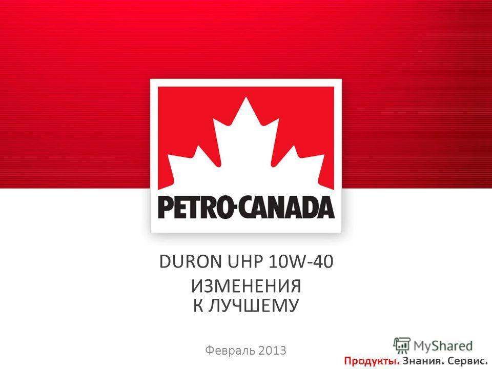 DURON UHP 10W-40 ИЗМЕНЕНИЯ К ЛУЧШЕМУ Февраль 2013 Продукты. Знания. Сервис.