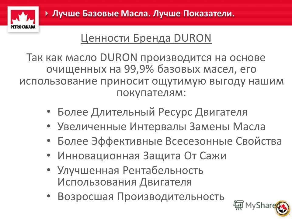 Лучше Базовые Масла. Лучше Показатели. Ценности Бренда DURON Так как масло DURON производится на основе очищенных на 99,9% базовых масел, его использование приносит ощутимую выгоду нашим покупателям: Более Длительный Ресурс Двигателя Увеличенные Инте