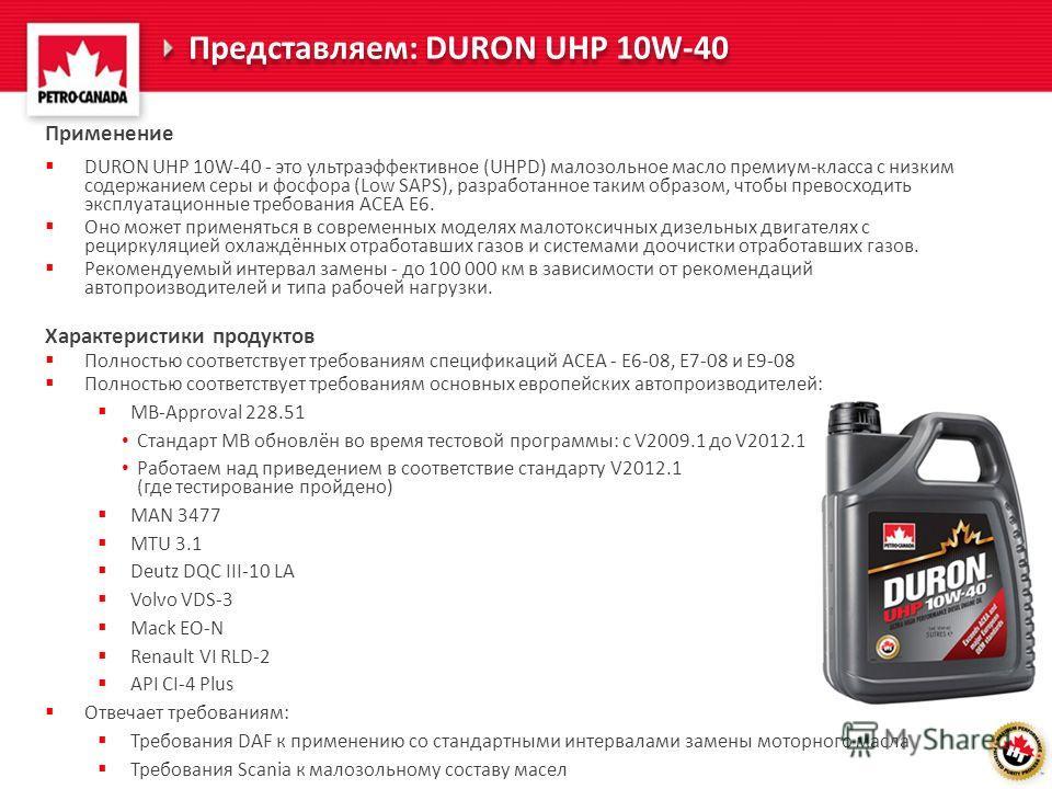 Представляем: DURON UHP 10W-40 Применение DURON UHP 10W-40 - это ультраэффективное (UHPD) малозольное масло премиум-класса с низким содержанием серы и фосфора (Low SAPS), разработанное таким образом, чтобы превосходить эксплуатационные требования ACE