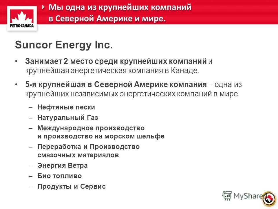 Suncor Energy Inc. Занимает 2 место среди крупнейших компаний и крупнейшая энергетическая компания в Канаде. 5-я крупнейшая в Северной Америке компания – одна из крупнейших независимых энергетических компаний в мире –Нефтяные пески –Натуральный Газ –