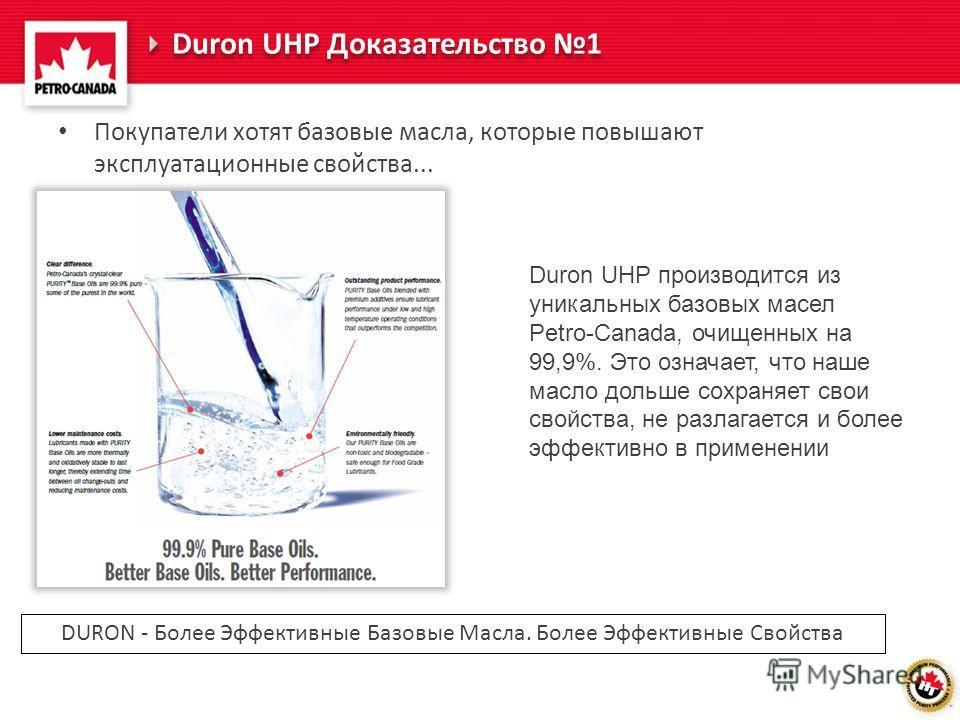 Duron UHP Доказательство 1 Покупатели хотят базовые масла, которые повышают эксплуатационные свойства... Duron UHP производится из уникальных базовых масел Petro-Canada, очищенных на 99,9%. Это означает, что наше масло дольше сохраняет свои свойства,