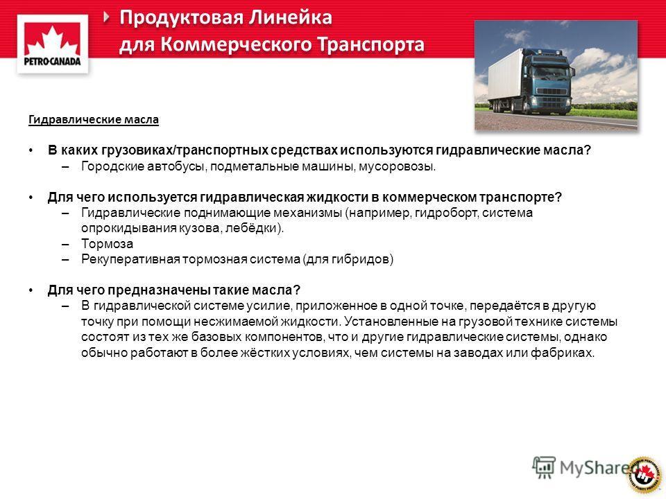 Гидравлические масла В каких грузовиках/транспортных средствах используются гидравлические масла? –Городские автобусы, подметальные машины, мусоровозы. Для чего используется гидравлическая жидкости в коммерческом транспорте? –Гидравлические поднимающ