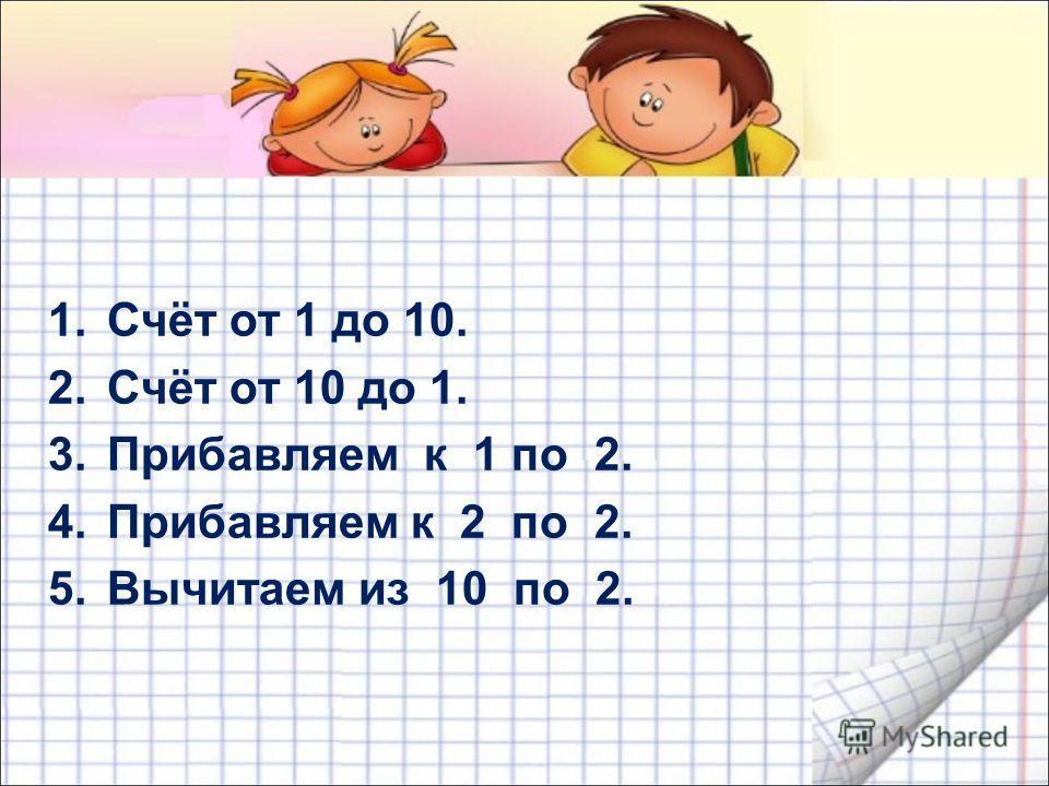 1.Счёт от 1 до 10. 2.Счёт от 10 до 1. 3.Прибавляем к 1 по 2. 4.Прибавляем к 2 по 2. 5.Вычитаем из 10 по 2.