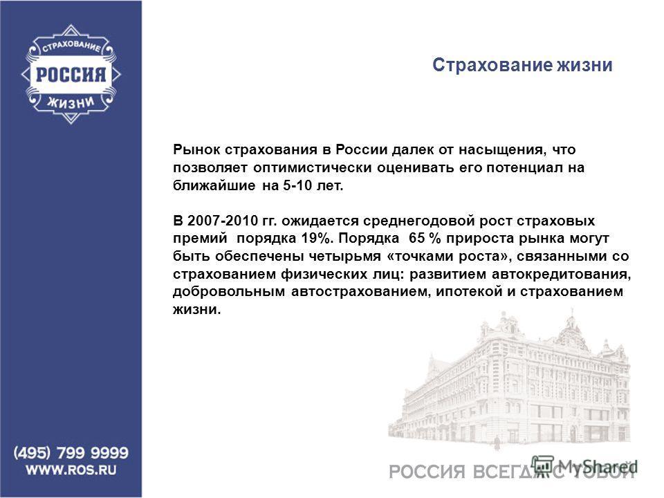 Рынок страхования в России далек от насыщения, что позволяет оптимистически оценивать его потенциал на ближайшие на 5-10 лет. В 2007-2010 гг. ожидается среднегодовой рост страховых премий порядка 19%. Порядка 65 % прироста рынка могут быть обеспечены