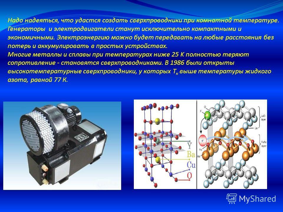 Надо надеяться, что удастся создать сверхпроводники при комнатной температуре. Генераторы и электродвигатели станут исключительно компактными и экономичными. Электроэнергию можно будет передавать на любые расстояния без потерь и аккумулировать в прос