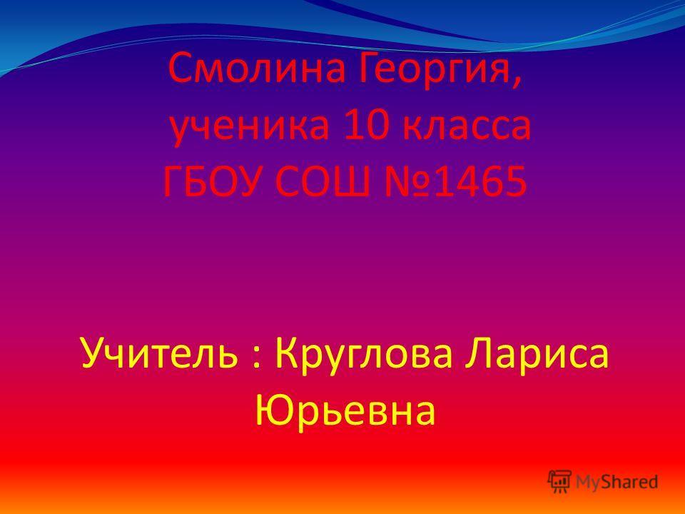 Смолина Георгия, ученика 10 класса ГБОУ СОШ 1465 Учитель : Круглова Лариса Юрьевна