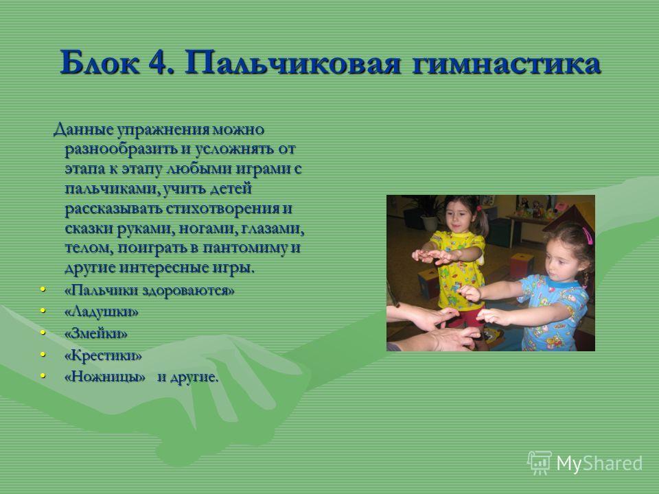 Блок 4. Пальчиковая гимнастика Данные упражнения можно разнообразить и усложнять от этапа к этапу любыми играми с пальчиками, учить детей рассказывать стихотворения и сказки руками, ногами, глазами, телом, поиграть в пантомиму и другие интересные игр