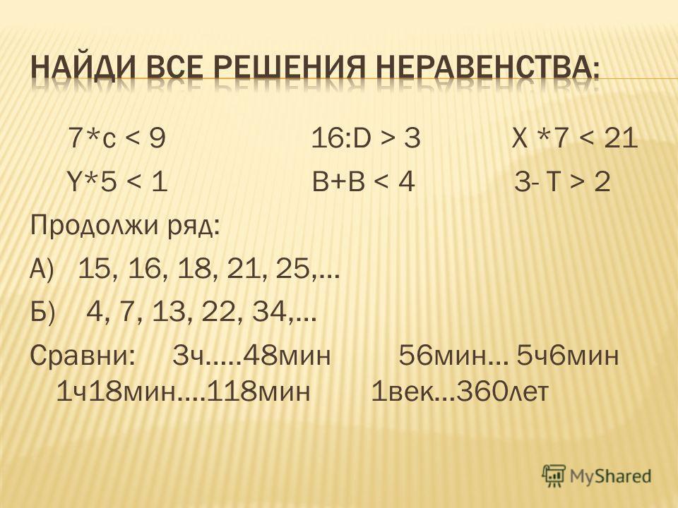 7*с 3 X *7 < 21 Y*5 2 Продолжи ряд: А) 15, 16, 18, 21, 25,… Б) 4, 7, 13, 22, 34,… Сравни: 3ч…..48мин 56мин… 5ч6мин 1ч18мин….118мин 1век…360лет