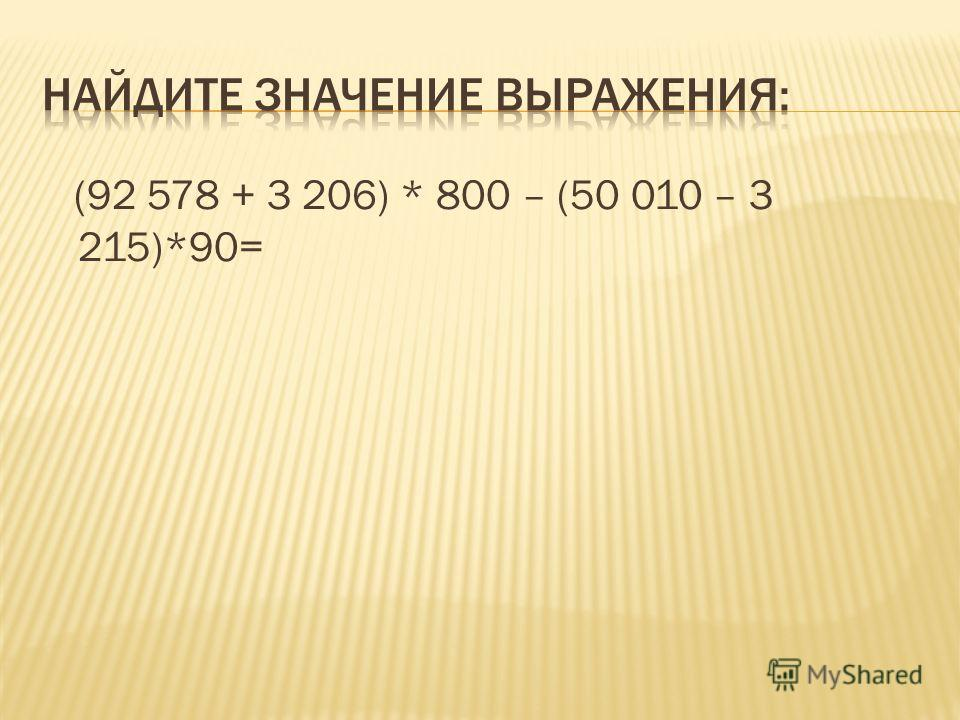 (92 578 + 3 206) * 800 – (50 010 – 3 215)*90=