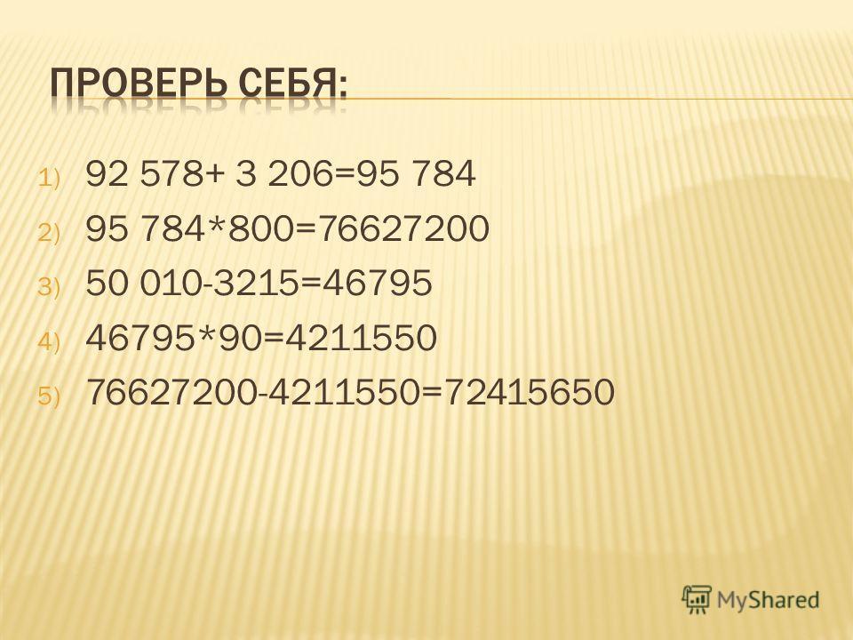 1) 92 578+ 3 206=95 784 2) 95 784*800=76627200 3) 50 010-3215=46795 4) 46795*90=4211550 5) 76627200-4211550=72415650