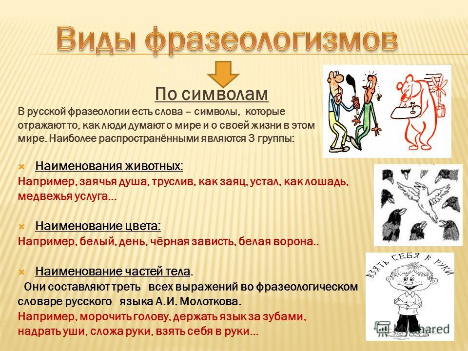 По символам В русской фразеологии есть слова – символы, которые отражают то, как люди думают о мире и о своей жизни в этом мире. Наиболее распространёнными являются 3 группы: Наименования животных: Например, заячья душа, труслив, как заяц, устал, как