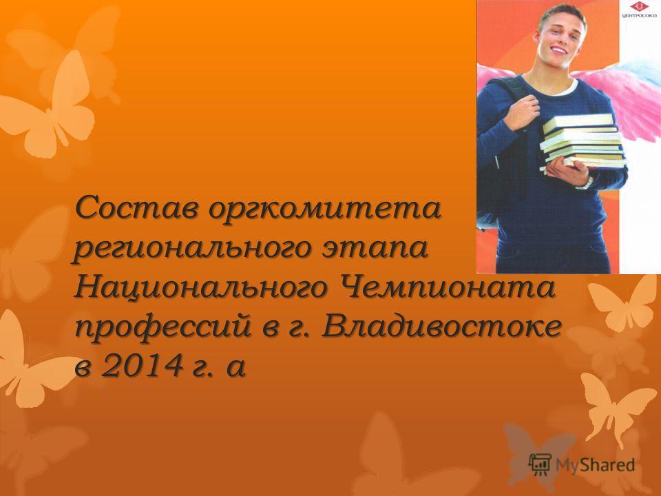 Состав оргкомитета регионального этапа Национального Чемпионата профессий в г. Владивостоке в 2014 г. а