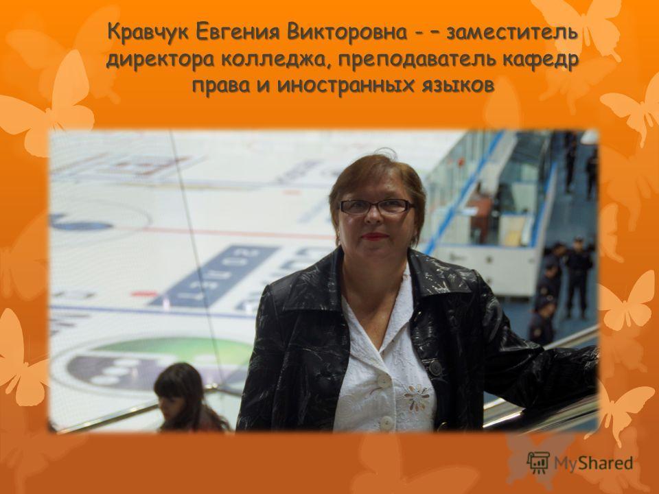 Кравчук Евгения Викторовна - – заместитель директора колледжа, преподаватель кафедр права и иностранных языков