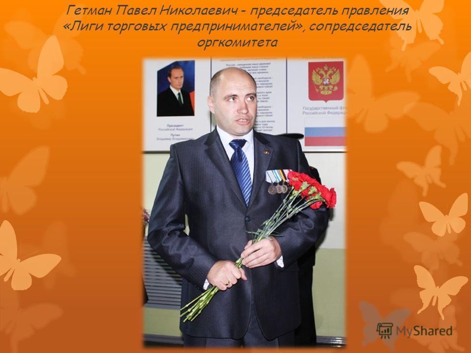 Гетман Павел Николаевич - председатель правления «Лиги торговых предпринимателей», сопредседатель оргкомитета