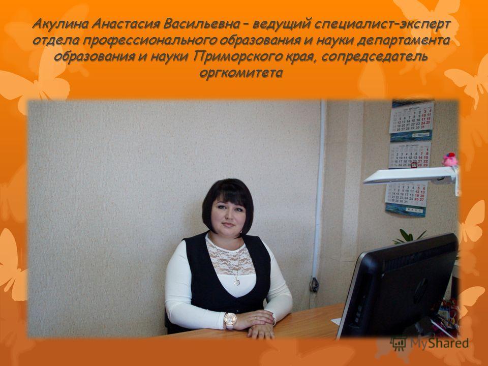 Акулина Анастасия Васильевна – ведущий специалист–эксперт отдела профессионального образования и науки департамента образования и науки Приморского края, сопредседатель оргкомитета