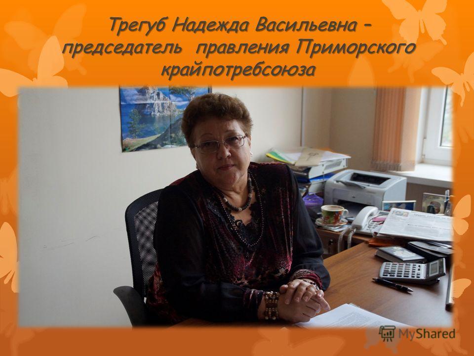 Трегуб Надежда Васильевна – председатель правления Приморского крайпотребсоюза