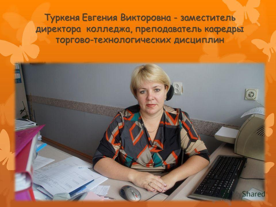 Туркеня Евгения Викторовна - заместитель директора колледжа, преподаватель кафедры торгово-технологических дисциплин