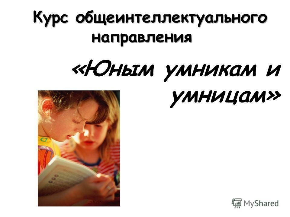 Курс общеинтеллектуального направления Курс общеинтеллектуального направления «Юным умникам и умницам»