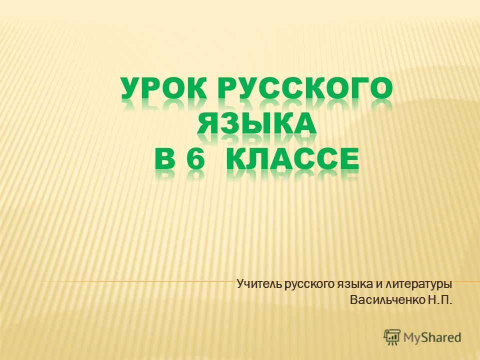 Учитель русского языка и литературы Васильченко Н.П.