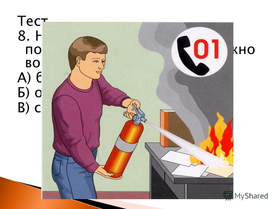 Тест 7. Как называют людей, которые тушат пожары? А) пожарные Б) погорельцы В) тушильщики