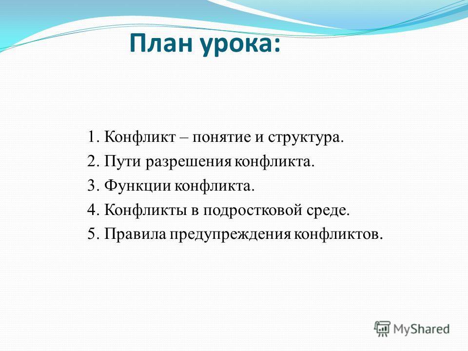 План урока: 1. Конфликт – понятие и структура. 2. Пути разрешения конфликта. 3. Функции конфликта. 4. Конфликты в подростковой среде. 5. Правила предупреждения конфликтов.