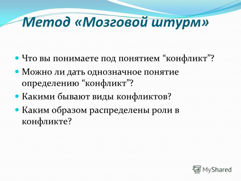 Метод «Мозговой штурм» Что вы понимаете под понятием конфликт? Можно ли дать однозначное понятие определению конфликт? Какими бывают виды конфликтов? Каким образом распределены роли в конфликте?