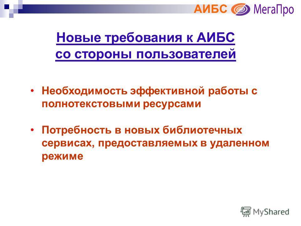 АИБС Новые требования к АИБС со стороны пользователей Необходимость эффективной работы с полнотекстовыми ресурсами Потребность в новых библиотечных сервисах, предоставляемых в удаленном режиме