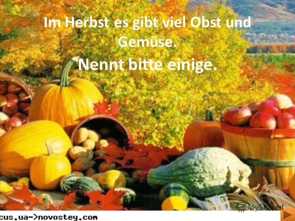 Im Herbst es gibt viel Obst und Gemüse. Nennt bitte einige.