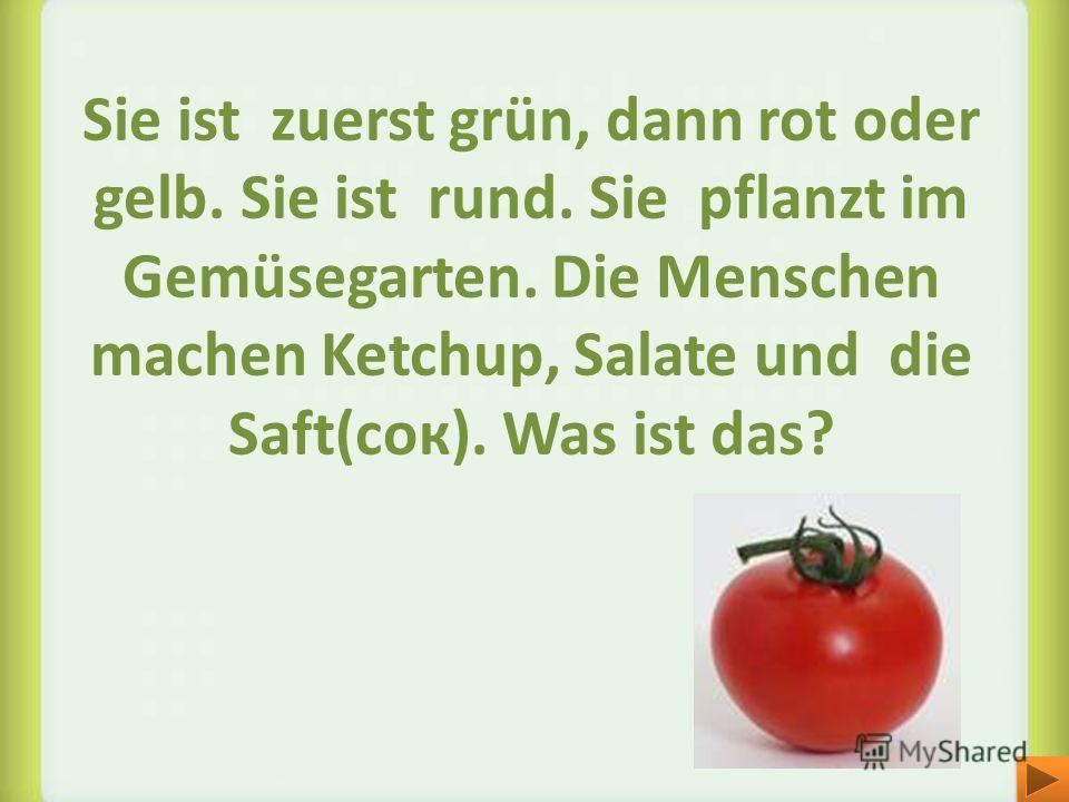 Sie ist zuerst grün, dann rot oder gelb. Sie ist rund. Sie pflanzt im Gemüsegarten. Die Menschen machen Ketchup, Salate und die Saft(cок). Was ist das?