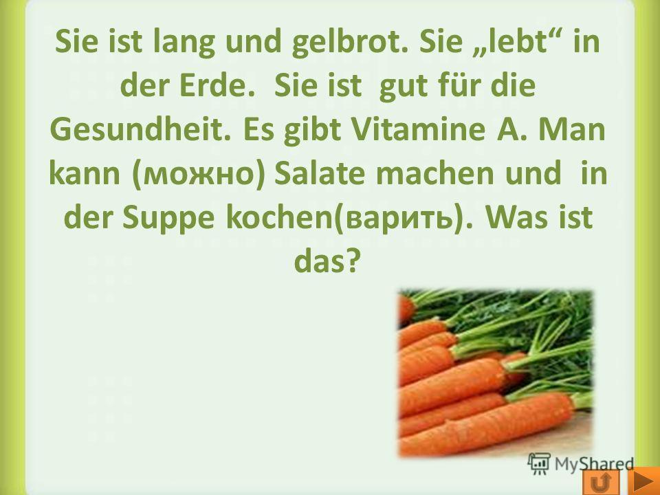 Sie ist lang und gelbrot. Sie lebt in der Erde. Sie ist gut für die Gesundheit. Es gibt Vitamine A. Man kann (можно) Salate machen und in der Suppe kochen(варить). Was ist das?