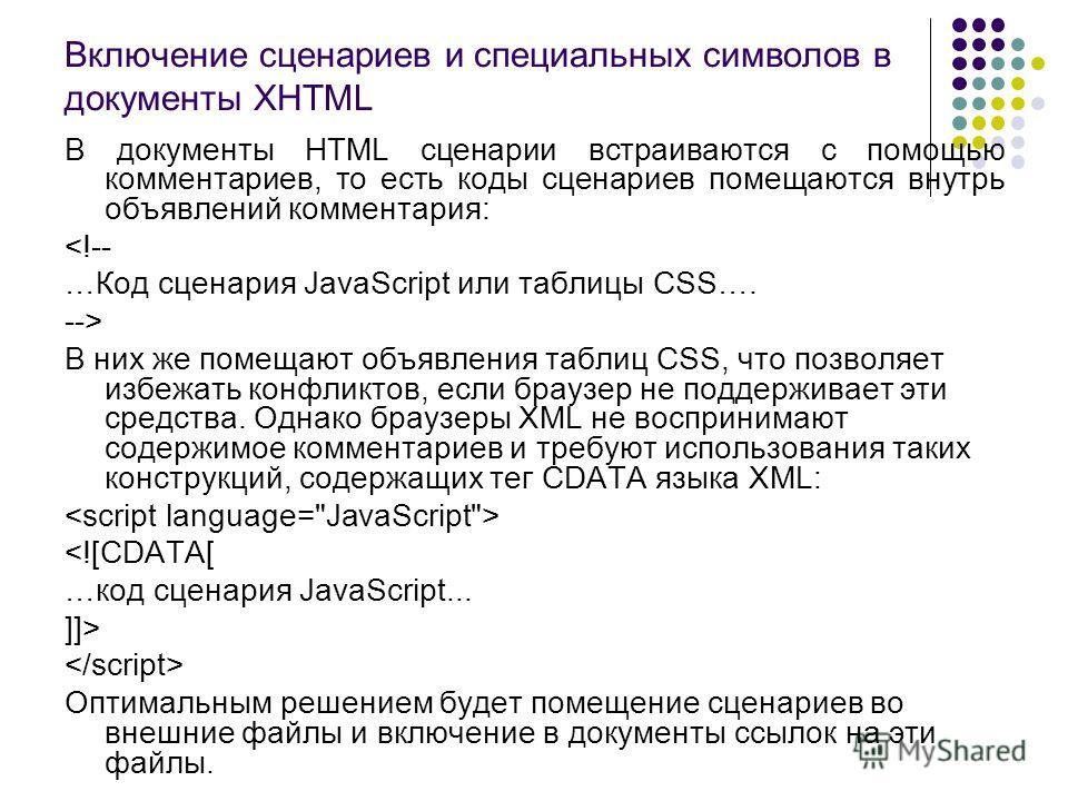 Включение сценариев и специальных символов в документы XHTML В документы HTML сценарии встраиваются с помощью комментариев, то есть коды сценариев помещаются внутрь объявлений комментария:  В них же помещают объявления таблиц CSS, что позволяет избеж