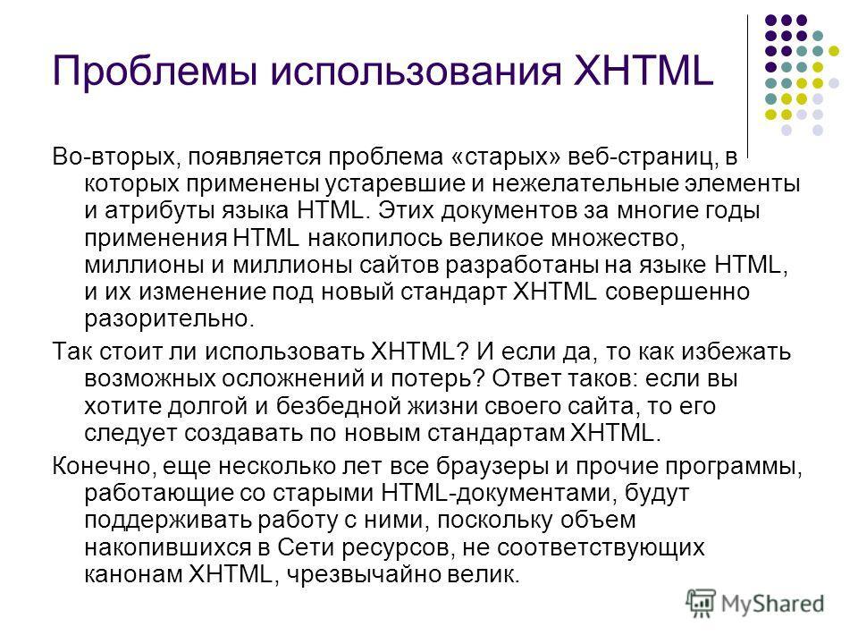 Проблемы использования XHTML Во-вторых, появляется проблема «старых» веб-страниц, в которых применены устаревшие и нежелательные элементы и атрибуты языка HTML. Этих документов за многие годы применения HTML накопилось великое множество, миллионы и м
