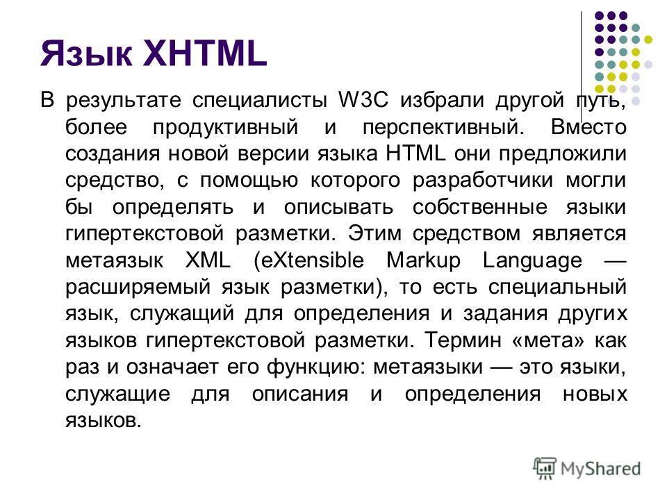 Язык XHTML В результате специалисты W3C избрали другой путь, более продуктивный и перспективный. Вместо создания новой версии языка HTML они предложили средство, с помощью которого разработчики могли бы определять и описывать собственные языки гиперт
