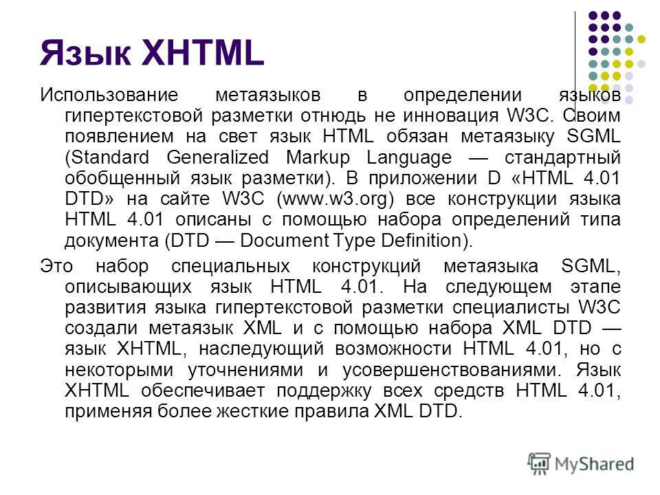 Язык XHTML Использование метаязыков в определении языков гипертекстовой разметки отнюдь не инновация W3C. Своим появлением на свет язык HTML обязан метаязыку SGML (Standard Generalized Markup Language стандартный обобщенный язык разметки). В приложен