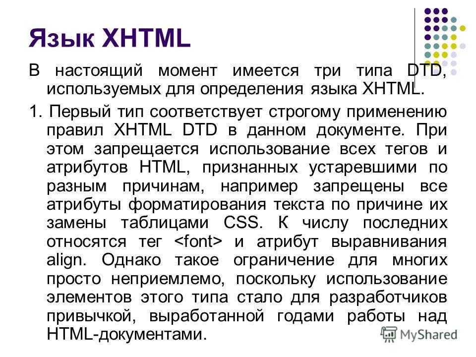 Язык XHTML В настоящий момент имеется три типа DTD, используемых для определения языка XHTML. 1. Первый тип соответствует строгому применению правил XHTML DTD в данном документе. При этом запрещается использование всех тегов и атрибутов HTML, признан