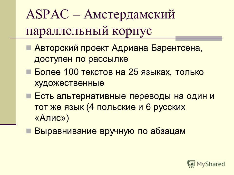 ASPAC – Амстердамский параллельный корпус Авторский проект Адриана Барентсена, доступен по рассылке Более 100 текстов на 25 языках, только художественные Есть альтернативные переводы на один и тот же язык (4 польские и 6 русских «Алис») Выравнивание