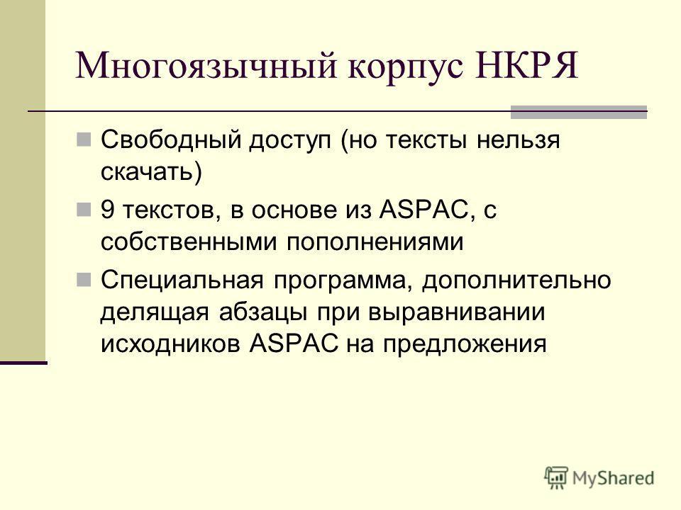 Многоязычный корпус НКРЯ Свободный доступ (но тексты нельзя скачать) 9 текстов, в основе из ASPAC, с собственными пополнениями Специальная программа, дополнительно делящая абзацы при выравнивании исходников ASPAC на предложения