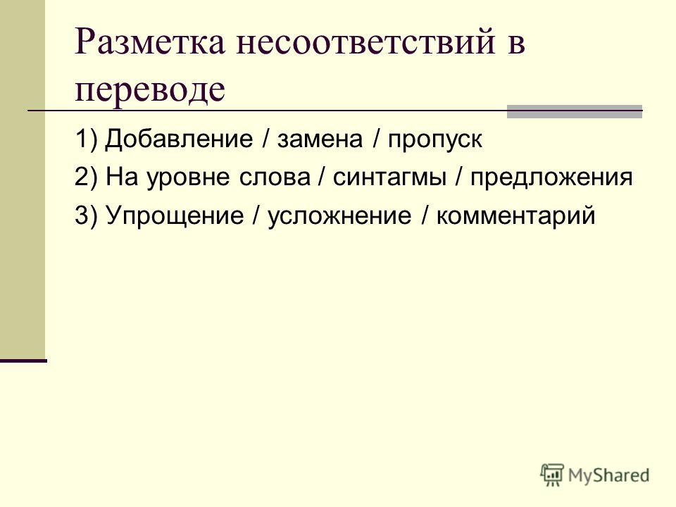 Разметка несоответствий в переводе 1) Добавление / замена / пропуск 2) На уровне слова / синтагмы / предложения 3) Упрощение / усложнение / комментарий